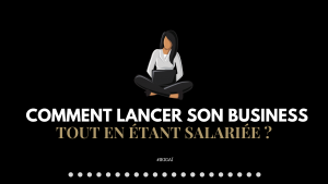Comment lancer son business tout en étant salariée ?